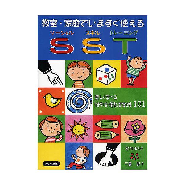 教室・家庭でいますぐ使えるSST 楽しく学べる特別支援教育実践101/安住ゆう子/三島節子