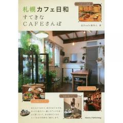 札幌カフェ日和すてきなCAFEさんぽ/北のcafe案内人/旅行