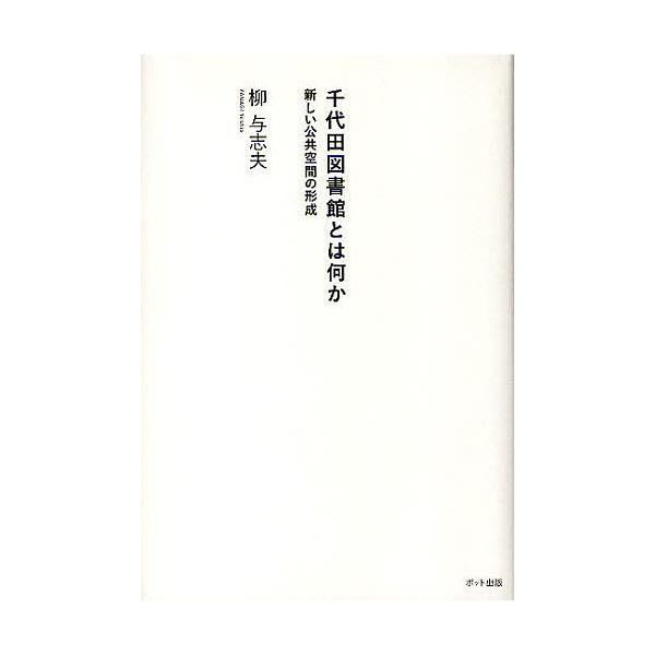 千代田図書館とは何か 新しい公共空間の形成/柳与志夫