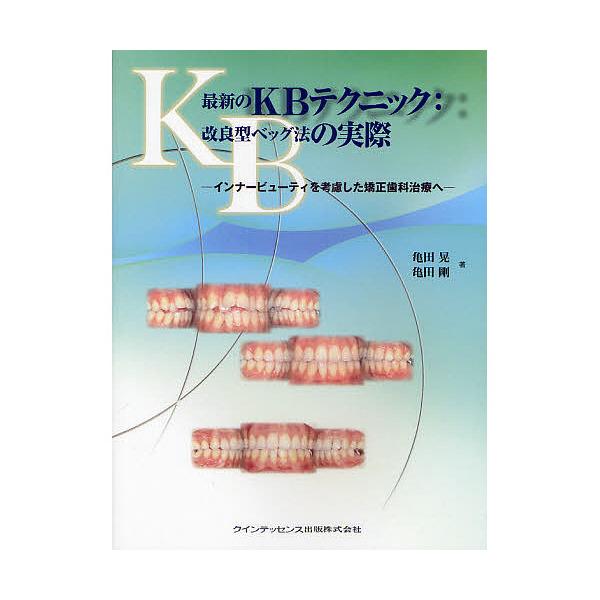 最新のKBテクニック:改良型ベッグ法の実際 インナービューティを考慮した矯正歯科治療へ/亀田晃/亀田剛