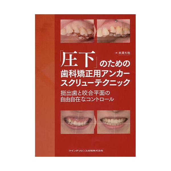 「圧下」のための歯科矯正用アンカースクリューテクニック 挺出歯と咬合平面の自由自在なコントロール/米澤大地