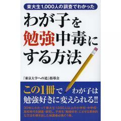 わが子を勉強中毒にする方法 東大生1,000人の調査でわかった/「東京大学への道」指導会