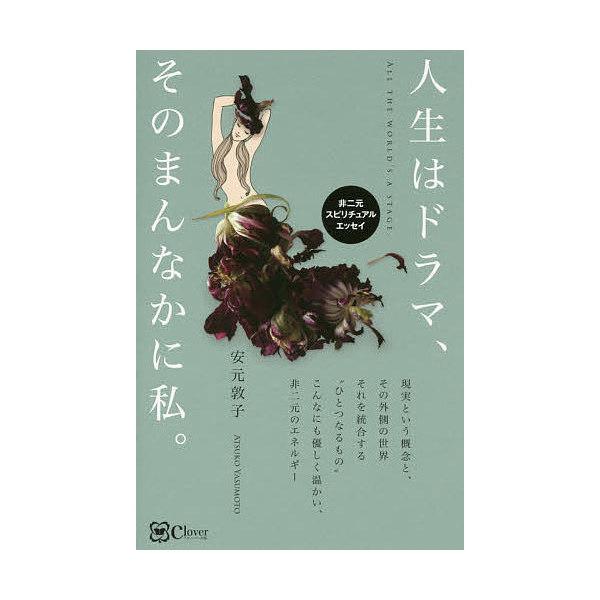 人生はドラマ、そのまんなかに私。 非二元スピリチュアルエッセイ/安元敦子