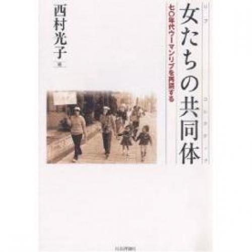 女(リブ)たちの共同体(コレクティブ) 70年代ウーマンリブを再読する/西村光子
