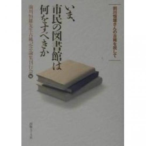 いま、市民の図書館は何をすべきか 前川恒雄さんの古稀を祝して/前川恒雄先生古稀記念論集刊行会