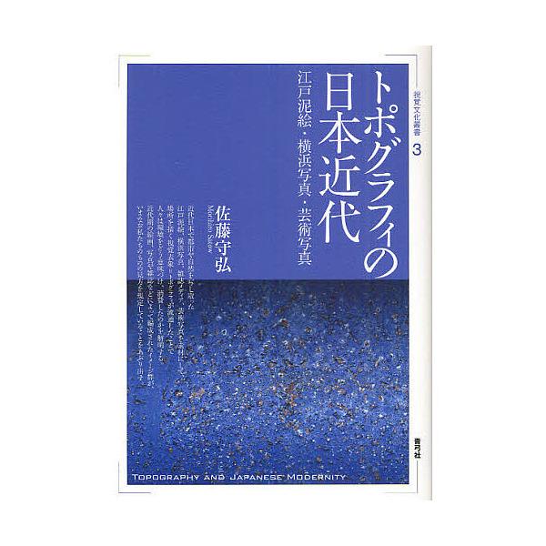 トポグラフィの日本近代 江戸泥絵・横浜写真・芸術写真/佐藤守弘
