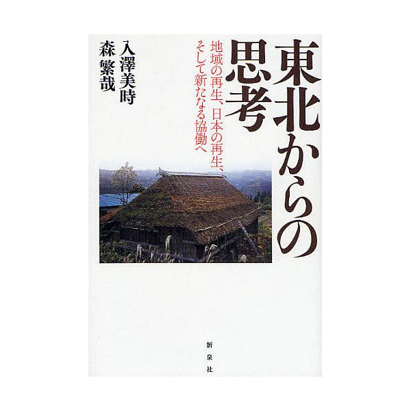 東北からの思考 地域の再生、日本の再生、そして新たなる協働へ/入澤美時/森繁哉