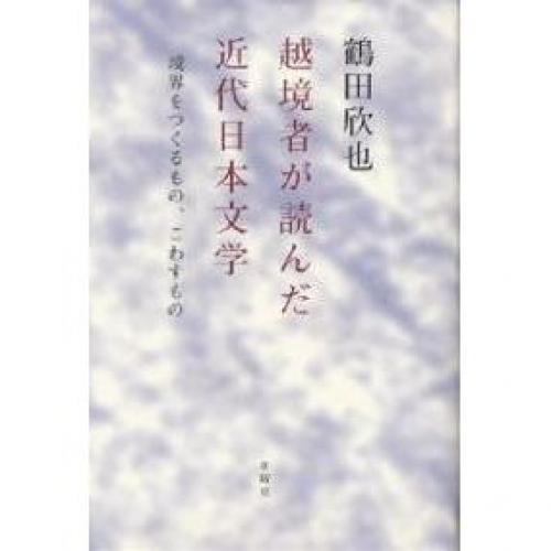 越境者が読んだ近代日本文学 境界をつくるもの、こわすもの/鶴田欣也