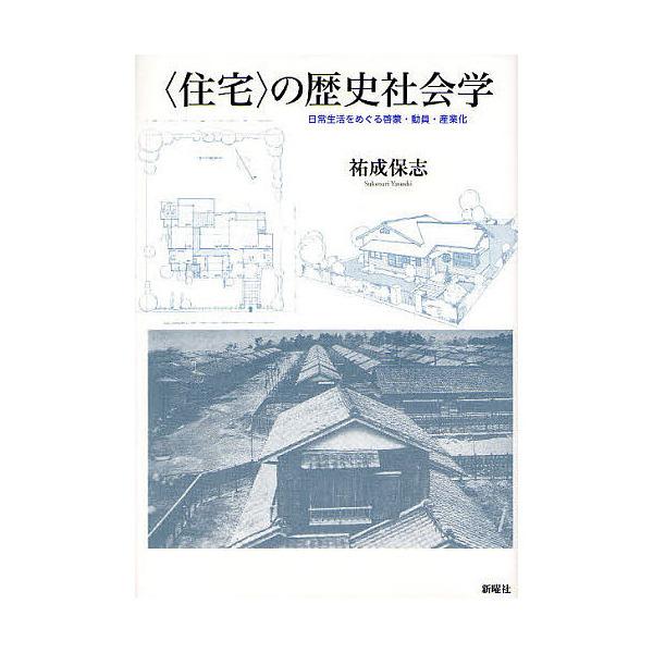 〈住宅〉の歴史社会学 日常生活をめぐる啓蒙・動員・産業化/祐成保志