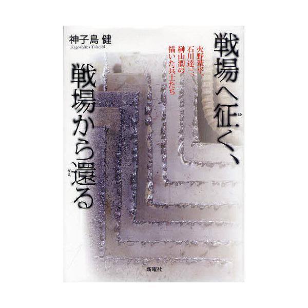戦場へ征く、戦場から還る 火野葦平、石川達三、榊山潤の描いた兵士たち/神子島健
