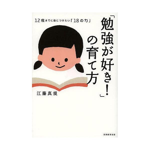 「勉強が好き!」の育て方 12歳までに身につけたい「18の力」/江藤真規