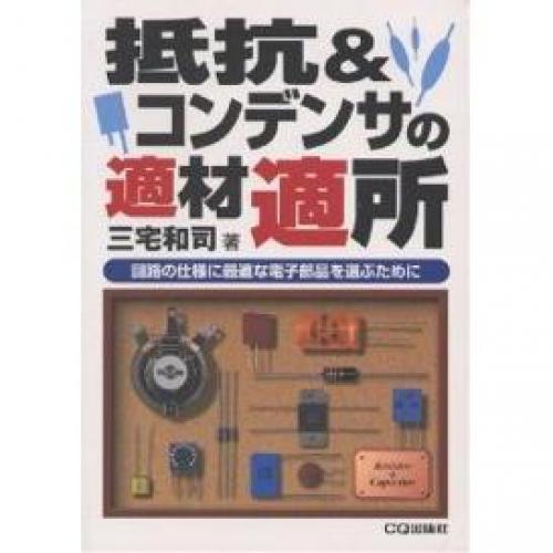 抵抗&コンデンサの適材適所 回路の仕様に最適な電子部品を選ぶために/三宅和司