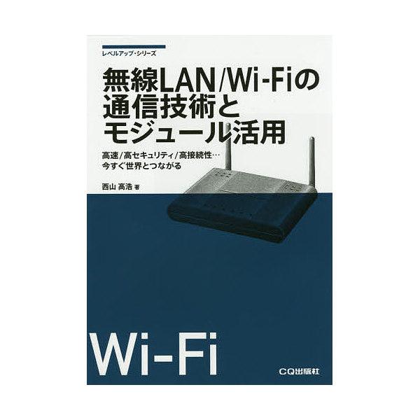 無線LAN/Wi‐Fiの通信技術とモジュール活用 高速/高セキュリティ/高接続性…今すぐ世界とつながる/西山高浩