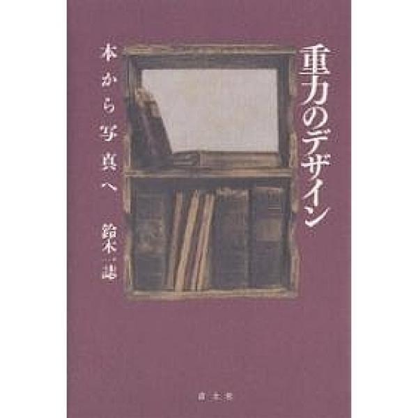 重力のデザイン 本から写真へ/鈴木一誌
