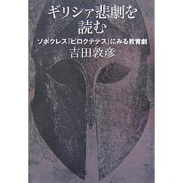 ギリシァ悲劇を読む ソポクレス『ピロクテテス』にみる教育劇/吉田敦彦