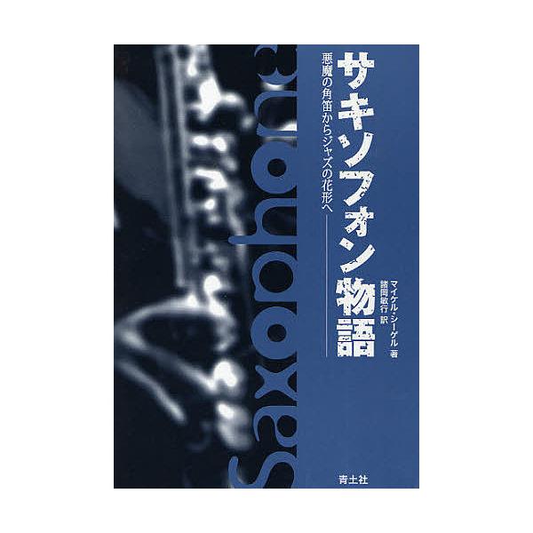 サキソフォン物語 悪魔の角笛からジャズの花形へ/マイケル・シーゲル/諸岡敏行
