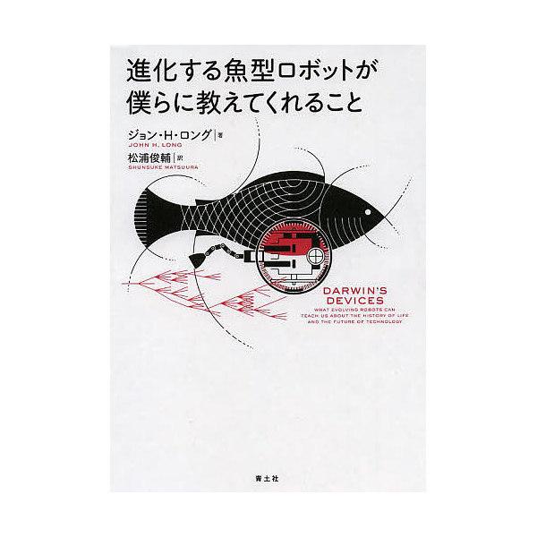 進化する魚型ロボットが僕らに教えてくれること/ジョン・H・ロング/松浦俊輔