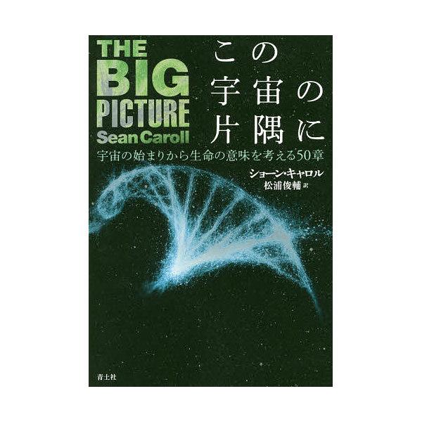 この宇宙の片隅に 宇宙の始まりから生命の意味を考える50章/ショーン・キャロル/松浦俊輔