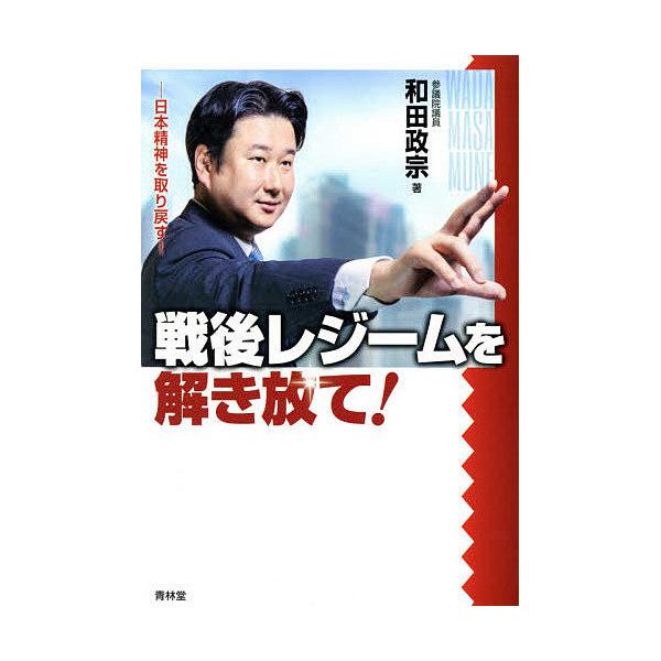 戦後レジームを解き放て! 日本精神を取り戻す!/和田政宗