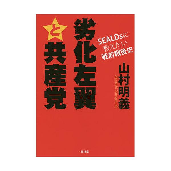 劣化左翼と共産党 SEALDsに教えたい戦前戦後史/山村明義