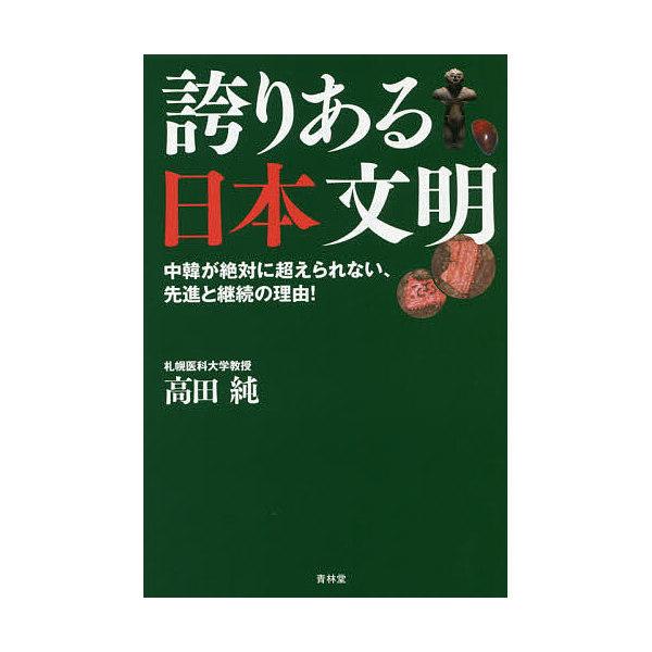 誇りある日本文明 中韓が絶対に超えられない、先進と継続の理由!/高田純