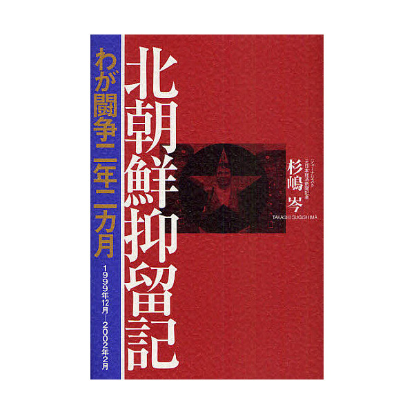 北朝鮮抑留記 わが闘争二年二カ月 1999年12月-2002年2月/杉嶋岑