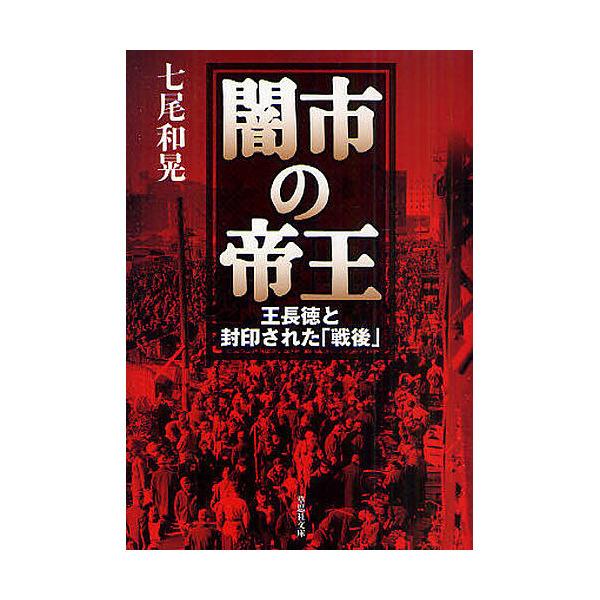 闇市の帝王 王長徳と封印された「戦後」/七尾和晃