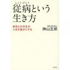 従病という生き方 病気との共生が人生を豊かにする/神山五郎