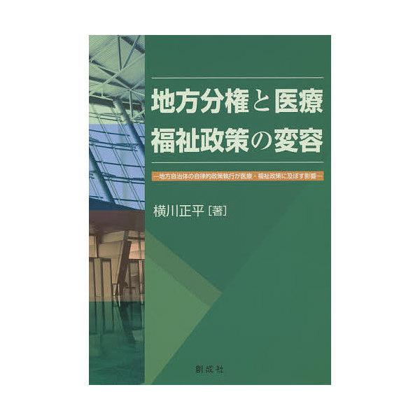 地方分権と医療・福祉政策の変容 地方自治体の自律的政策執行が医療・福祉政策に及ぼす影響/横川正平