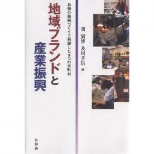 地域ブランドと産業振興 自慢の銘柄づくりで飛躍した9つの市町村/関満博/及川孝信
