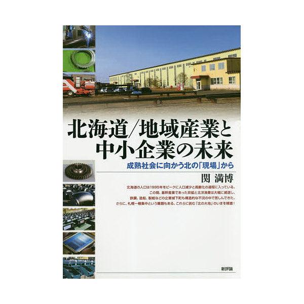 北海道/地域産業と中小企業の未来 成熟社会に向かう北の「現場」から/関満博