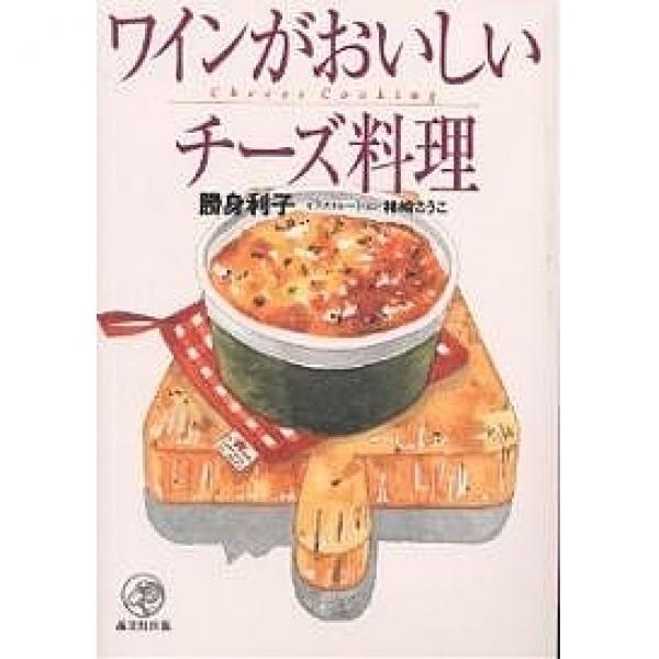 ワインがおいしいチーズ料理/勝身利子/レシピ