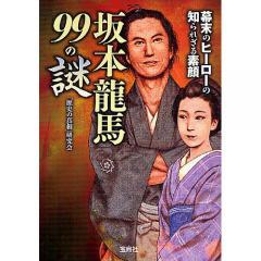 坂本龍馬99の謎 幕末のヒーローの知られざる素顔/「歴史の真相」研究会