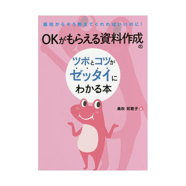 OKがもらえる資料作成のツボとコツがゼッタイにわかる本/奥秋和歌子