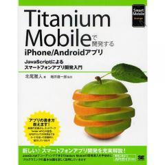 Titanium Mobileで開発するiPhone/Androidアプリ JavaScriptによるスマートフォンアプリ開発入門/北尾雅人