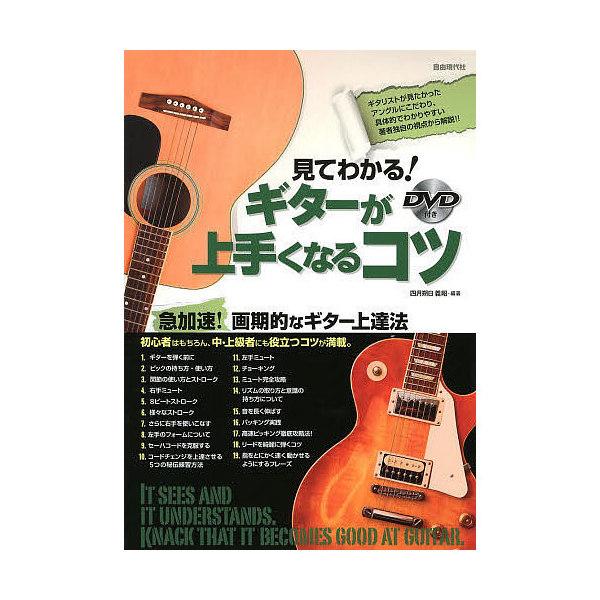 見てわかる!ギターが上手くなるコツ ギタリストが見たかったアングルにこだわり、著者独自の視点から解説!!/四月朔日義昭
