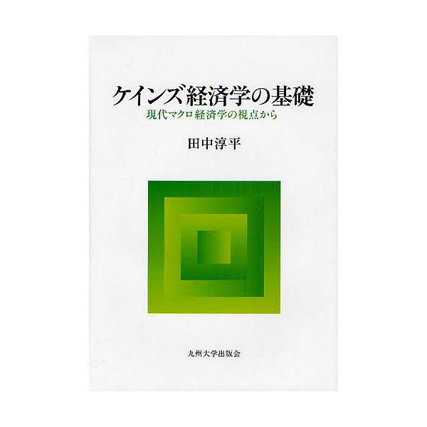 ケインズ経済学の基礎 現代マクロ経済学の視点から/田中淳平