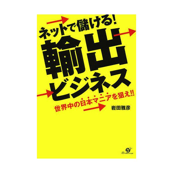 ネットで儲ける!輸出ビジネス 世界中の日本マニアを狙え!!/岩田雅彦