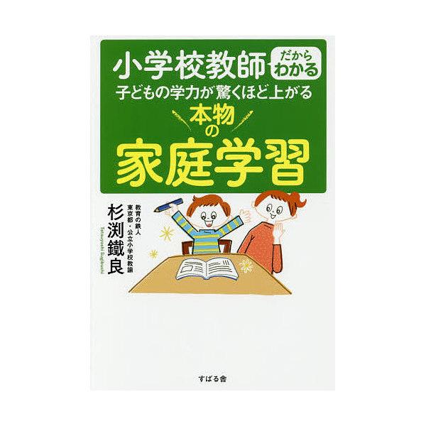 小学校教師だからわかる子どもの学力が驚くほど上がる本物の家庭学習/杉渕鐵良