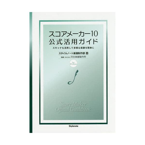 スコアメーカー10公式活用ガイド スキャナも活用して多様な楽譜を簡単に for Windows/スタイルノート楽譜制作部/河合楽器製作所