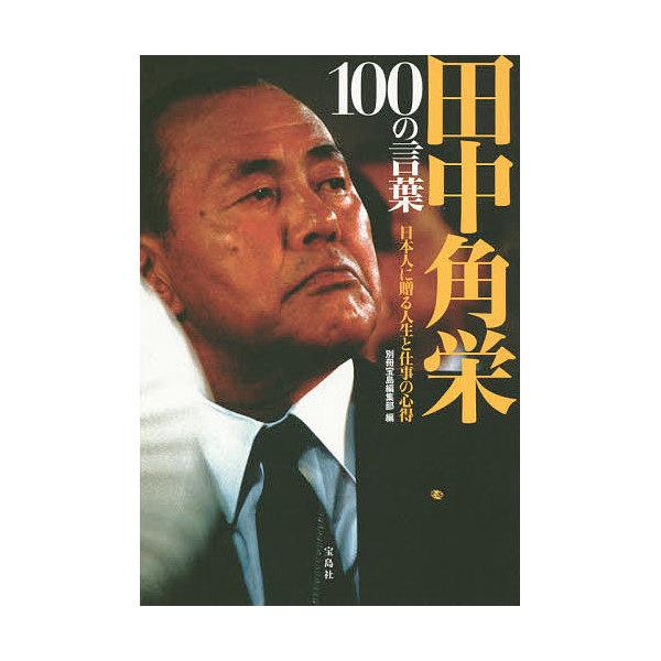 田中角栄100の言葉 日本人に贈る人生と仕事の心得/別冊宝島編集部