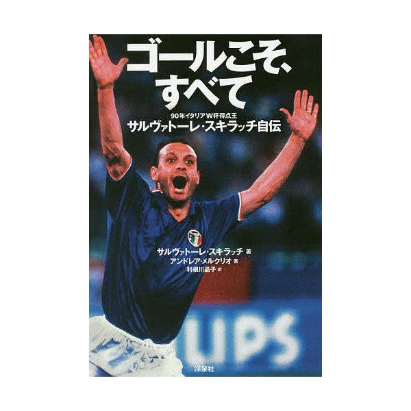ゴールこそ、すべて 90年イタリアW杯得点王サルヴァトーレ・スキラッチ自伝/サルヴァトーレ・スキラッチ/アンドレア・メルクリオ/利根川晶子