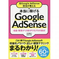 元Google AdSense担当が教える本当に稼げるGoogle AdSense 収益・集客が1.5倍UPするプロの技60/石田健介/河井大志