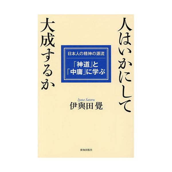 人はいかにして大成するか 日本人の精神の源流「神道」と「中庸」に学ぶ/伊與田覺