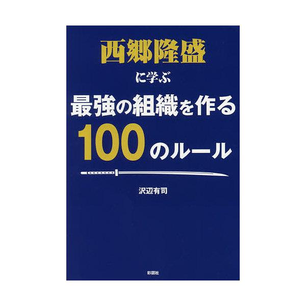西郷隆盛に学ぶ最強の組織を作る100のルール/沢辺有司