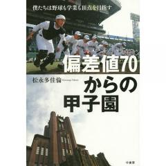 偏差値70からの甲子園 僕たちは野球も学業も頂点を目指す/松永多佳倫