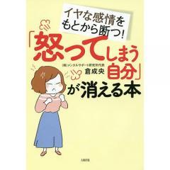 「怒ってしまう自分」が消える本 イヤな感情をもとから断つ!/倉成央