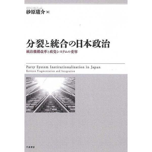 分裂と統合の日本政治 統治機構改革と政党システムの変容/砂原庸介