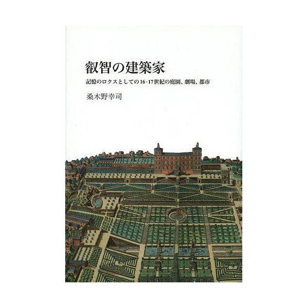 叡智の建築家 記憶のロクスとしての16-17世紀の庭園、劇場、都市/桑木野幸司