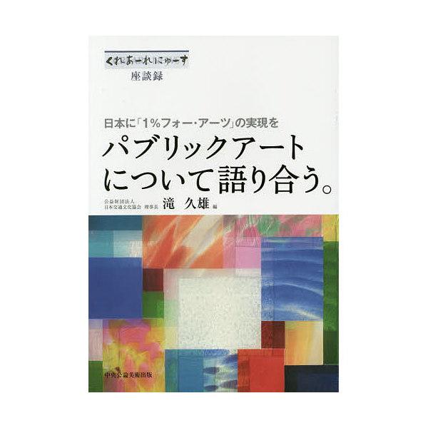 パブリックアートについて語り合う。 日本に「1%フォー・アーツ」の実現を くれあーれにゅーす座談録/滝久雄